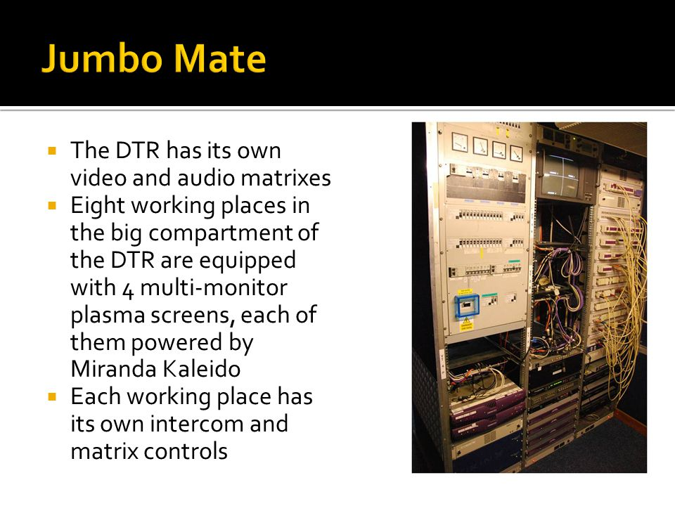  The DTR has its own video and audio matrixes  Eight working places in the big compartment of the DTR are equipped with 4 multi-monitor plasma screens, each of them powered by Miranda Kaleido  Each working place has its own intercom and matrix controls