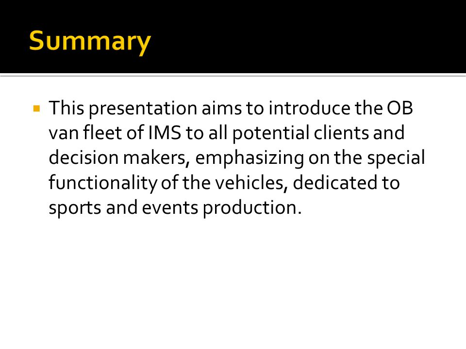  This presentation aims to introduce the OB van fleet of IMS to all potential clients and decision makers, emphasizing on the special functionality of the vehicles, dedicated to sports and events production.