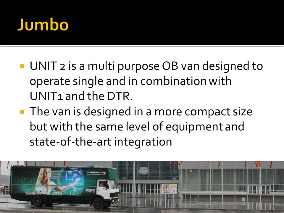  UNIT 2 is a multi purpose OB van designed to operate single and in combination with UNIT1 and the DTR.