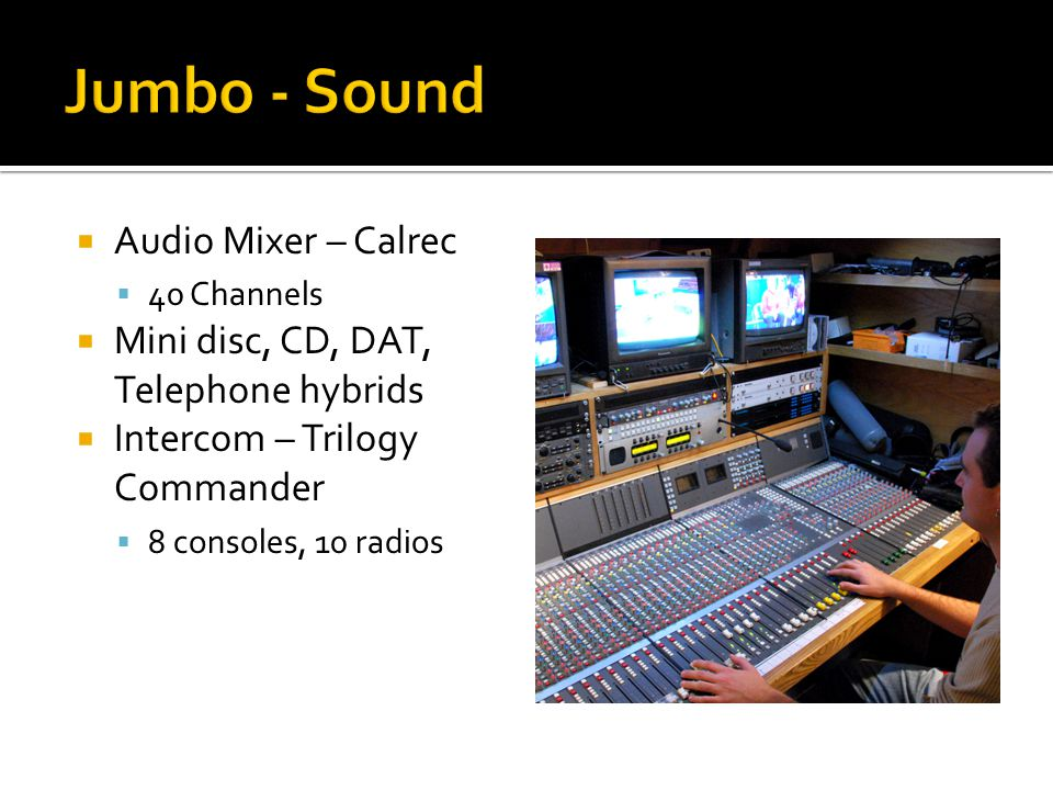  Audio Mixer – Calrec  40 Channels  Mini disc, CD, DAT, Telephone hybrids  Intercom – Trilogy Commander  8 consoles, 10 radios