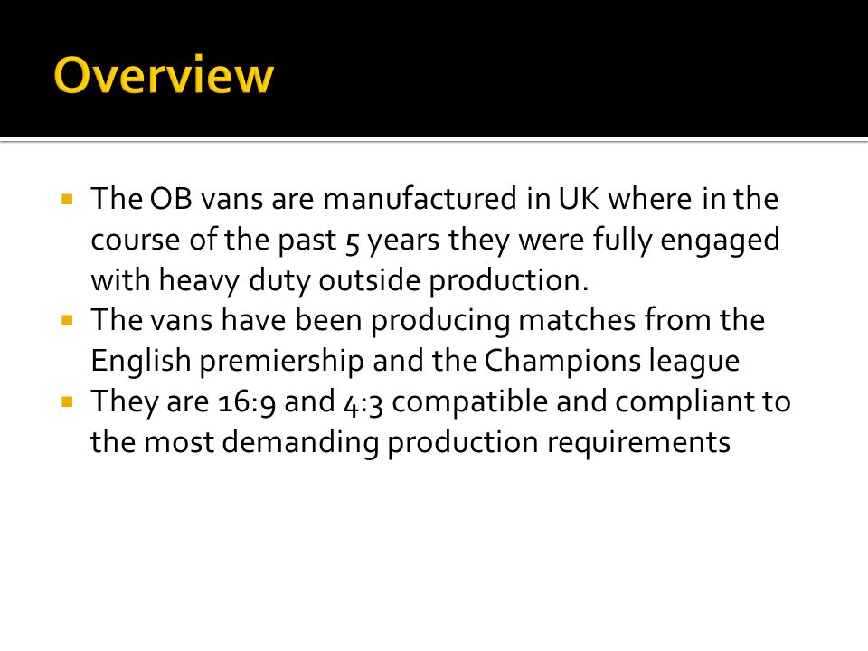  The OB vans are manufactured in UK where in the course of the past 5 years they were fully engaged with heavy duty outside production.