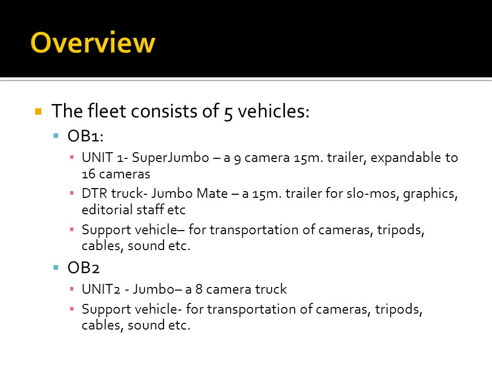  The OB vans can produce sports and events in the following configurations:  UNIT2 only (8 cameras)  UNIT1 + DTR truck (9-16 cameras)  UNIT1 + UNIT2 + DTR truck (up to 24 cameras)