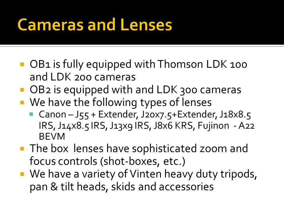  OB1 is fully equipped with Thomson LDK 100 and LDK 200 cameras  OB2 is equipped with and LDK 300 cameras  We have the following types of lenses  Canon – J55 + Extender, J20x7.5+Extender, J18x8.5 IRS, J14x8.5 IRS, J13x9 IRS, J8x6 KRS, Fujinon - A22 BEVM  The box lenses have sophisticated zoom and focus controls (shot-boxes, etc.)  We have a variety of Vinten heavy duty tripods, pan & tilt heads, skids and accessories