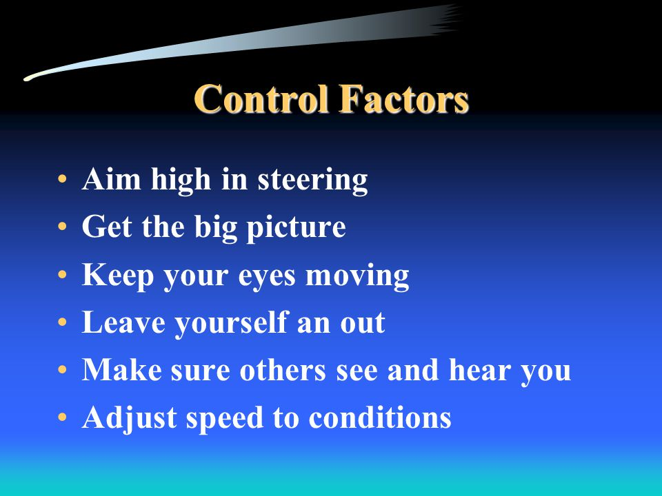 Control Factors Aim high in steering Get the big picture Keep your eyes moving Leave yourself an out Make sure others see and hear you Adjust speed to