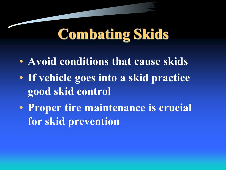Combating Skids Avoid conditions that cause skids If vehicle goes into a skid practice good skid control Proper tire maintenance is crucial for skid prevention