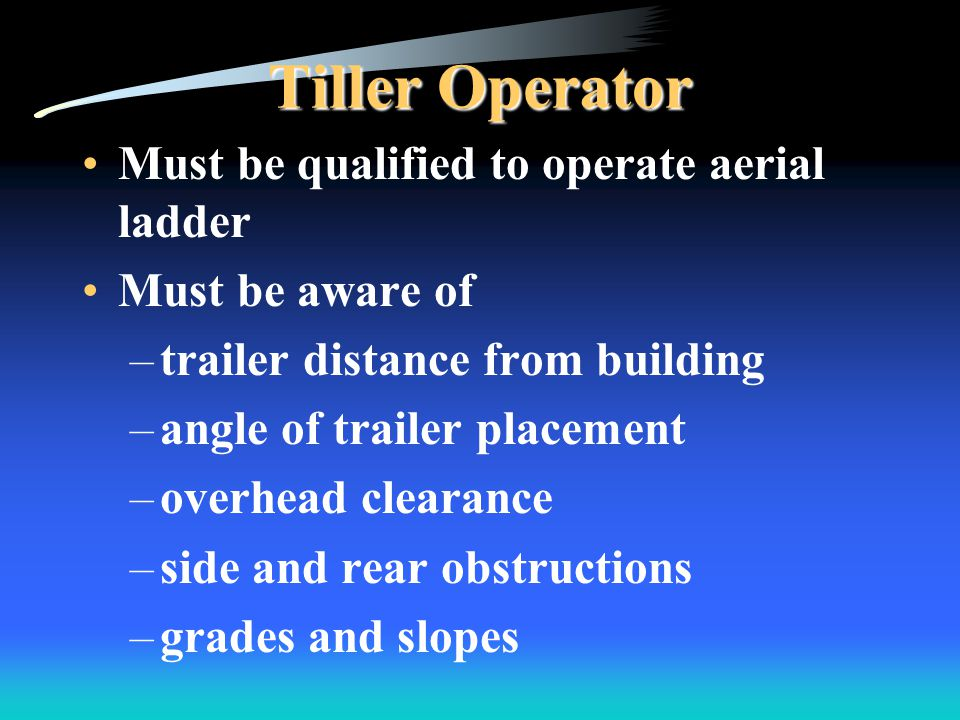 Tiller Operator Must be qualified to operate aerial ladder Must be aware of –trailer distance from building –angle of trailer placement –overhead clearance –side and rear obstructions –grades and slopes