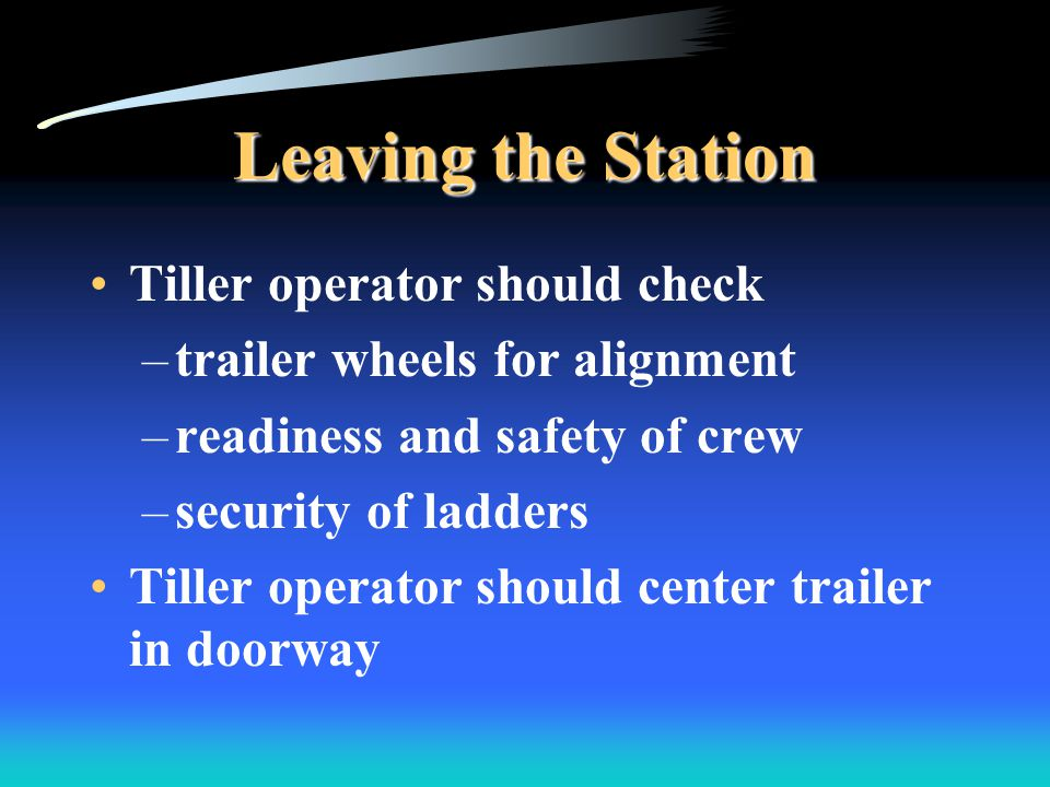 Leaving the Station Tiller operator should check –trailer wheels for alignment –readiness and safety of crew –security of ladders Tiller operator should center trailer in doorway