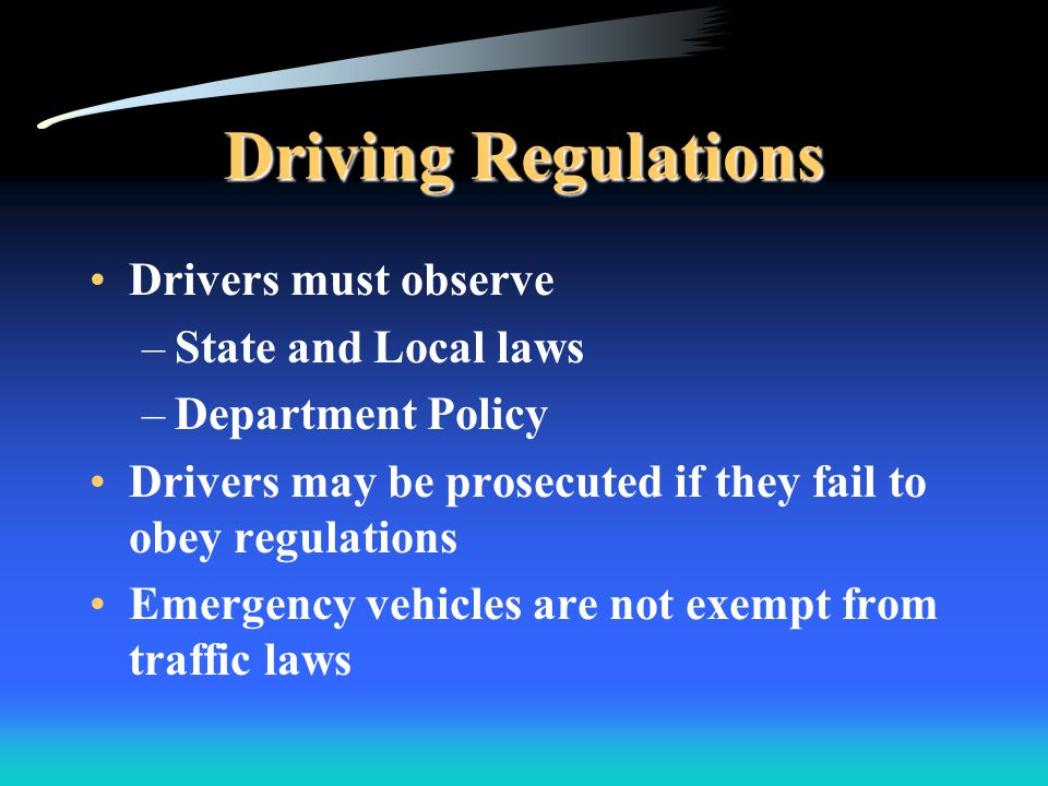 Driving Regulations Drivers must observe –State and Local laws –Department Policy Drivers may be prosecuted if they fail to obey regulations Emergency