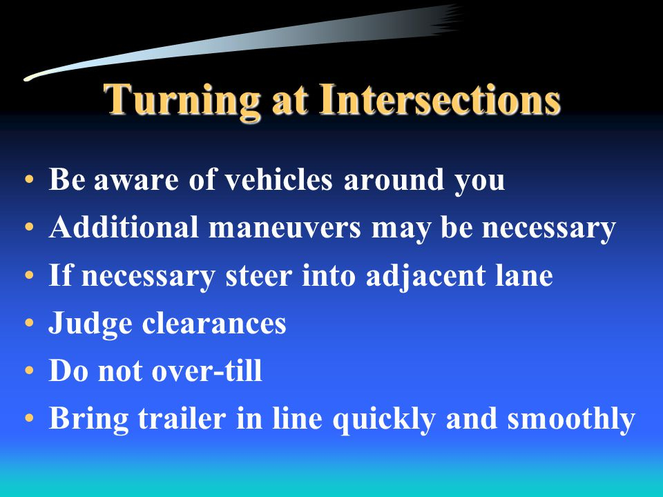 Turning at Intersections Be aware of vehicles around you Additional maneuvers may be necessary If necessary steer into adjacent lane Judge clearances Do not over-till Bring trailer in line quickly and smoothly