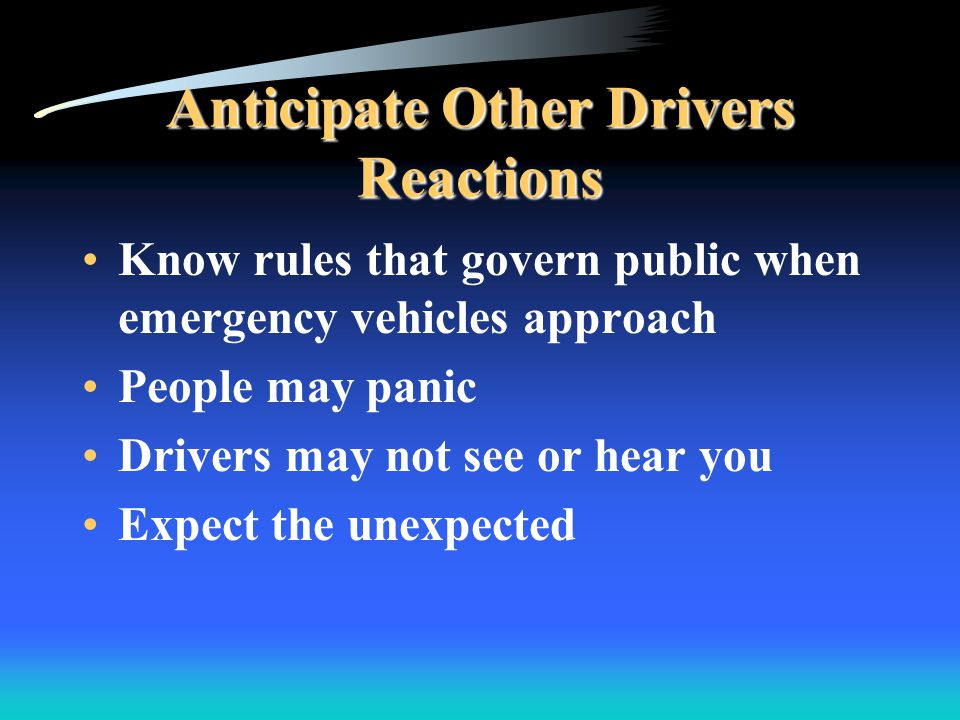 Anticipate Other Drivers Reactions Know rules that govern public when emergency vehicles approach People may panic Drivers may not see or hear you Expect the unexpected