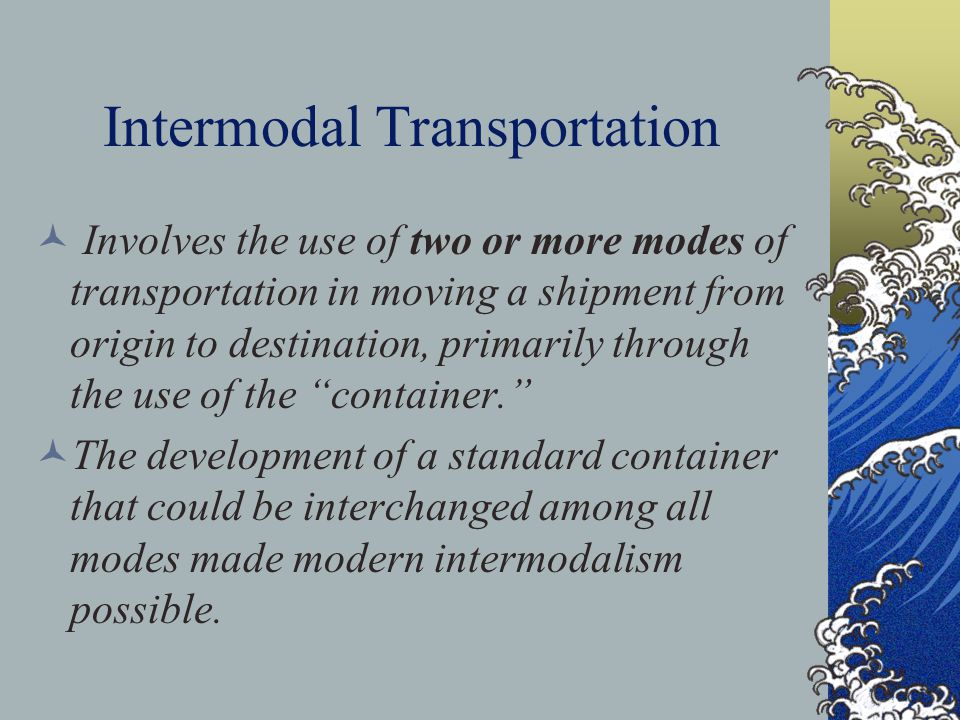 Intermodal Transportation Involves the use of two or more modes of transportation in moving a shipment from origin to destination, primarily through the use of the container. The development of a standard container that could be interchanged among all modes made modern intermodalism possible.