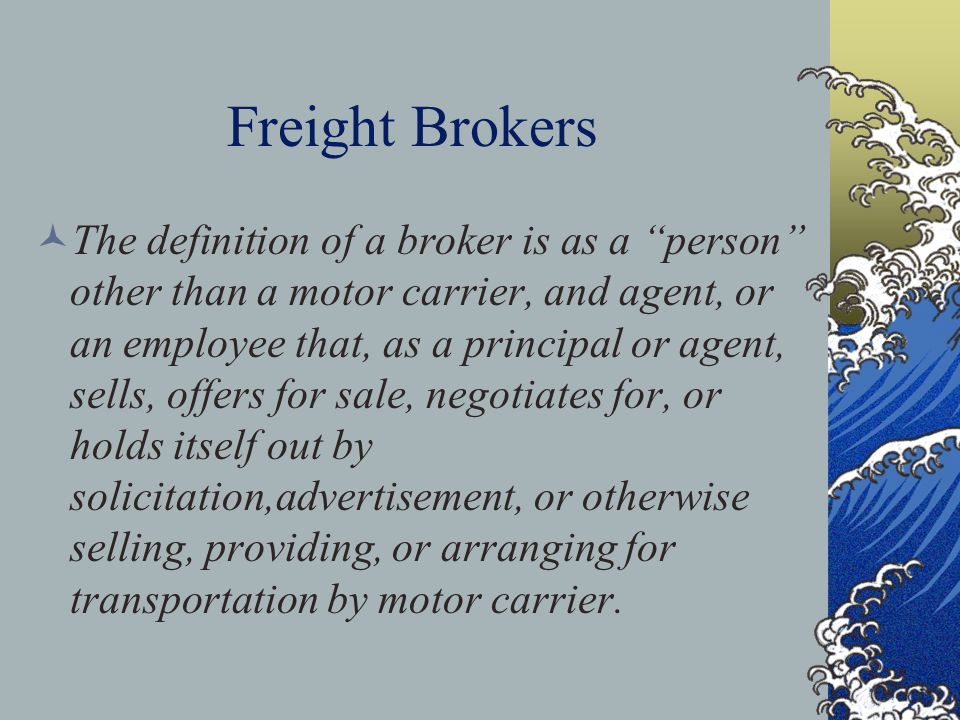 Freight Brokers The definition of a broker is as a person other than a motor carrier, and agent, or an employee that, as a principal or agent, sells, offers for sale, negotiates for, or holds itself out by solicitation,advertisement, or otherwise selling, providing, or arranging for transportation by motor carrier.