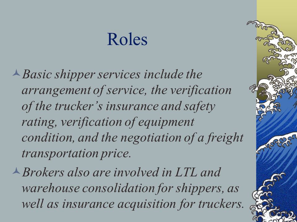 Roles Basic shipper services include the arrangement of service, the verification of the trucker's insurance and safety rating, verification of equipment condition, and the negotiation of a freight transportation price.