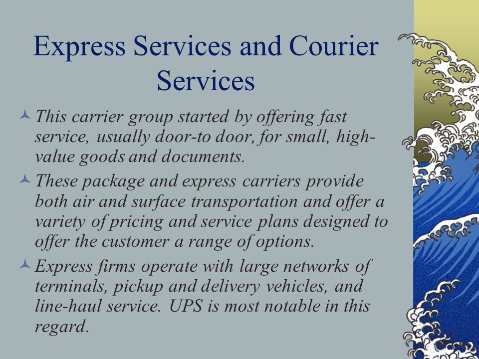 Express Services and Courier Services This carrier group started by offering fast service, usually door-to door, for small, high- value goods and documents.