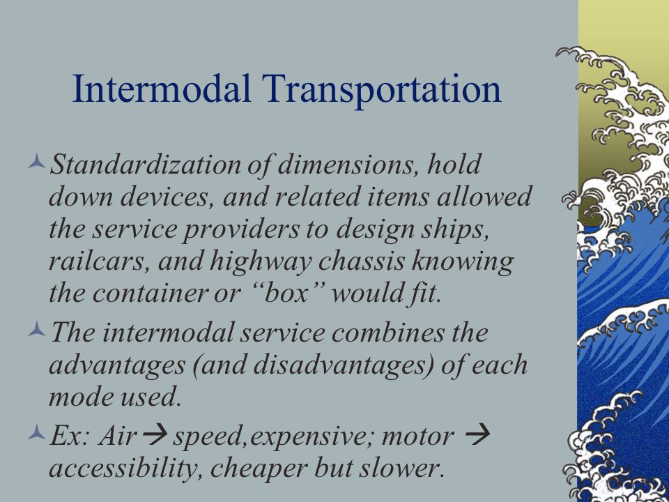 Intermodal Transportation Standardization of dimensions, hold down devices, and related items allowed the service providers to design ships, railcars, and highway chassis knowing the container or box would fit.