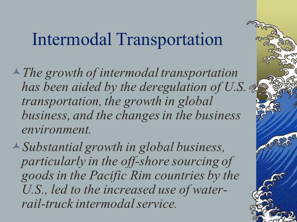 Intermodal Transportation The growth of intermodal transportation has been aided by the deregulation of U.S.