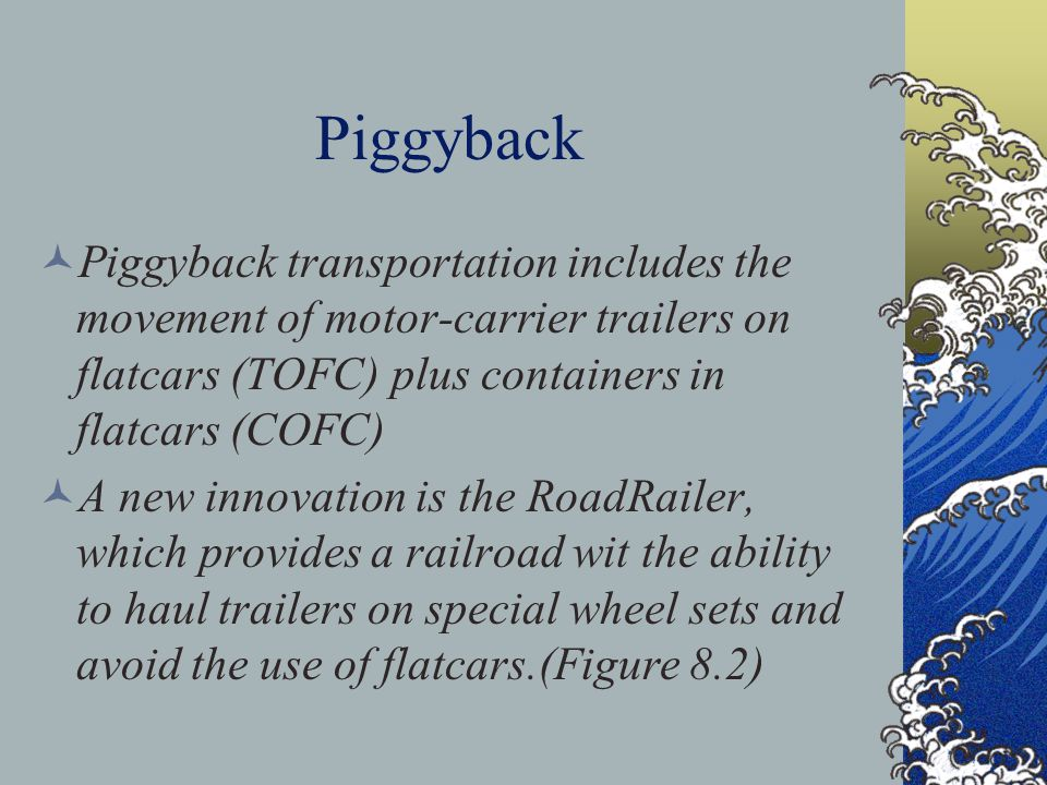 Piggyback Piggyback transportation includes the movement of motor-carrier trailers on flatcars (TOFC) plus containers in flatcars (COFC) A new innovation is the RoadRailer, which provides a railroad wit the ability to haul trailers on special wheel sets and avoid the use of flatcars.(Figure 8.2)