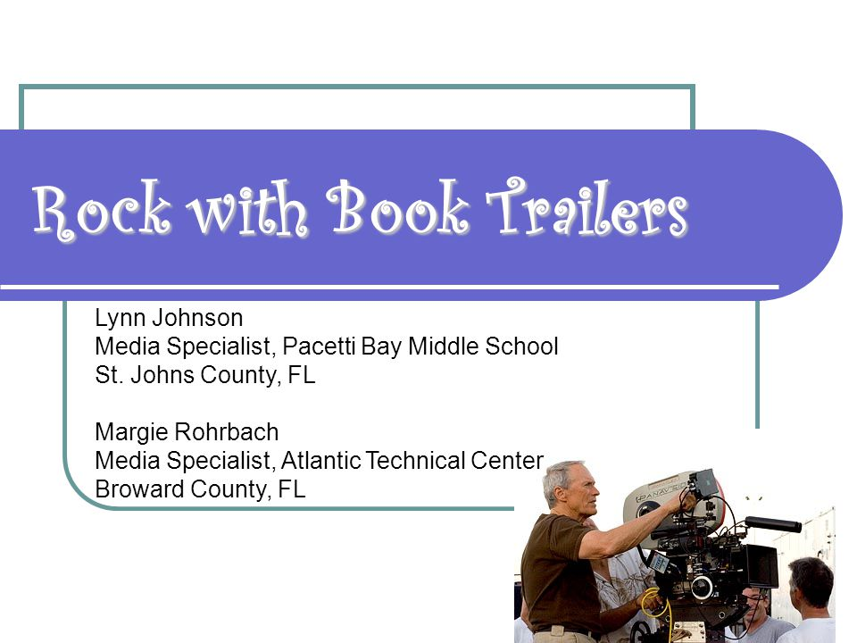 Rock with Book Trailers Lynn Johnson Media Specialist, Pacetti Bay Middle School St. Johns County, FL Margie Rohrbach Media Specialist, Atlantic Techn