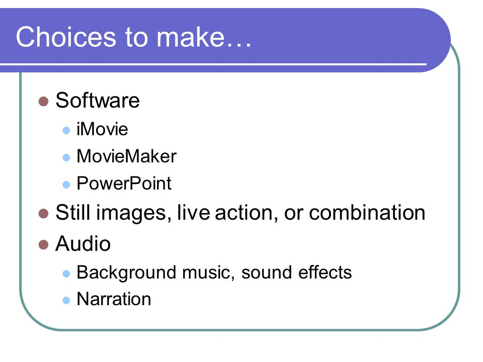 Choices to make… Software iMovie MovieMaker PowerPoint Still images, live action, or combination Audio Background music, sound effects Narration