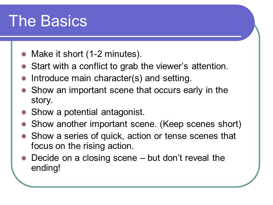 The Basics Make it short (1-2 minutes). Start with a conflict to grab the viewer's attention. Introduce main character(s) and setting. Show an importa
