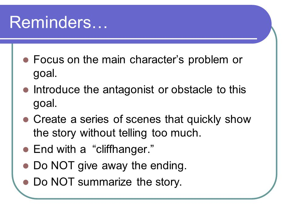 Reminders… Focus on the main character's problem or goal.
