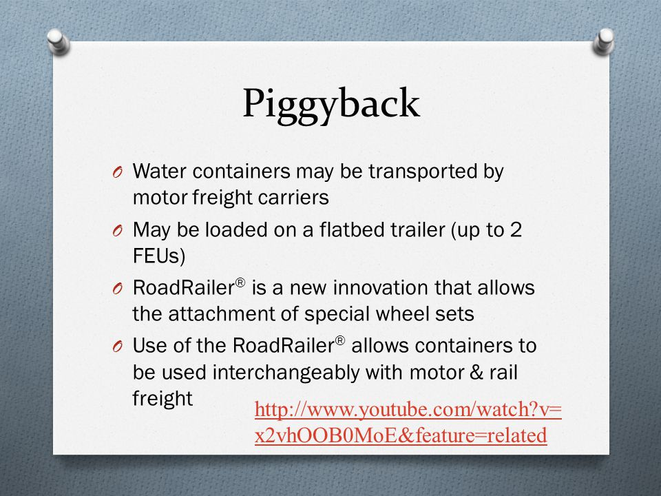 O Water containers may be transported by motor freight carriers O May be loaded on a flatbed trailer (up to 2 FEUs) O RoadRailer ® is a new innovation that allows the attachment of special wheel sets O Use of the RoadRailer ® allows containers to be used interchangeably with motor & rail freight http://www.youtube.com/watch?v= x2vhOOB0MoE&feature=related