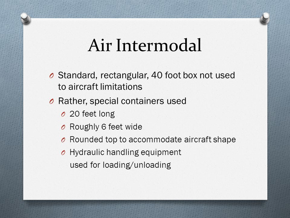 Air Intermodal O Standard, rectangular, 40 foot box not used to aircraft limitations O Rather, special containers used O 20 feet long O Roughly 6 feet wide O Rounded top to accommodate aircraft shape O Hydraulic handling equipment used for loading/unloading