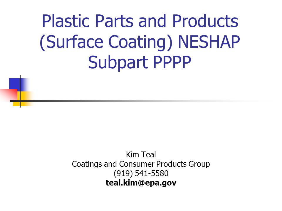 Plastic Parts and Products (Surface Coating) NESHAP Subpart PPPP Kim Teal Coatings and Consumer Products Group (919) 541-5580 teal.kim@epa.gov