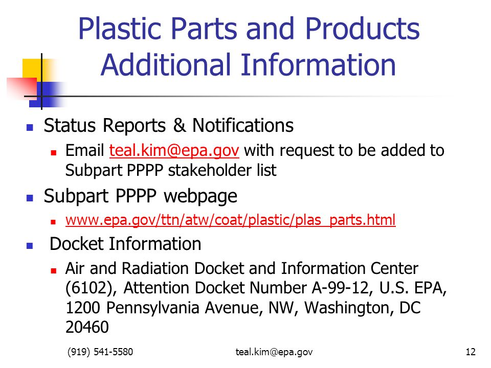 (919) 541-5580teal.kim@epa.gov12 Plastic Parts and Products Additional Information Status Reports & Notifications Email teal.kim@epa.gov with request to be added to Subpart PPPP stakeholder listteal.kim@epa.gov Subpart PPPP webpage www.epa.gov/ttn/atw/coat/plastic/plas_parts.html Docket Information Air and Radiation Docket and Information Center (6102), Attention Docket Number A-99-12, U.S.