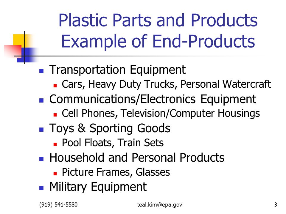 (919) 541-5580teal.kim@epa.gov3 Plastic Parts and Products Example of End-Products Transportation Equipment Cars, Heavy Duty Trucks, Personal Watercraft Communications/Electronics Equipment Cell Phones, Television/Computer Housings Toys & Sporting Goods Pool Floats, Train Sets Household and Personal Products Picture Frames, Glasses Military Equipment