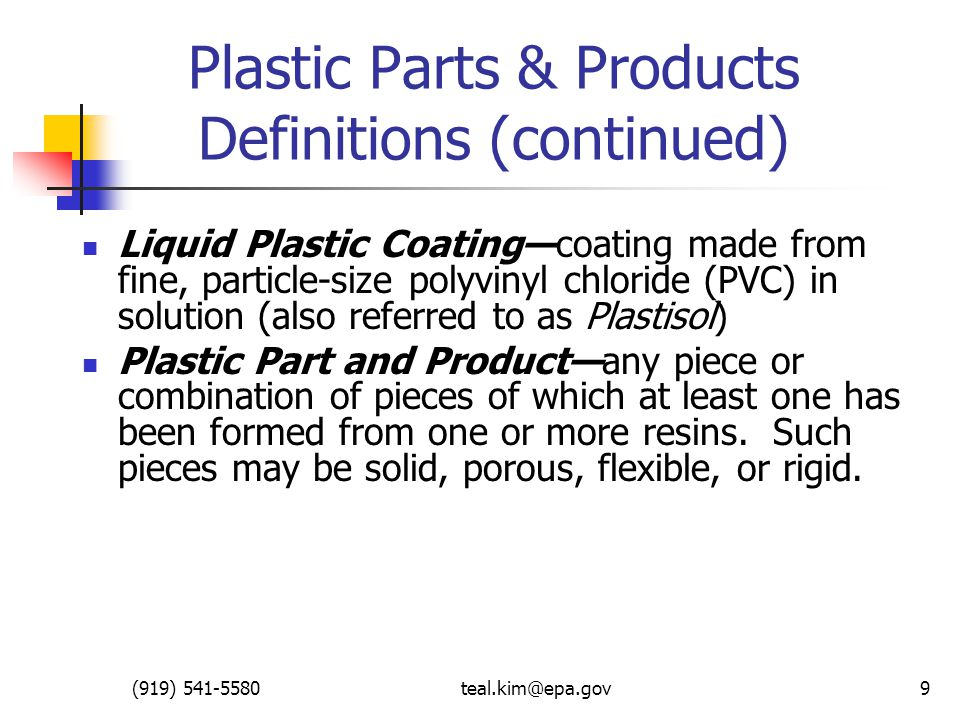 (919) 541-5580teal.kim@epa.gov9 Plastic Parts & Products Definitions (continued) Liquid Plastic Coating—coating made from fine, particle-size polyvinyl chloride (PVC) in solution (also referred to as Plastisol) Plastic Part and Product—any piece or combination of pieces of which at least one has been formed from one or more resins.