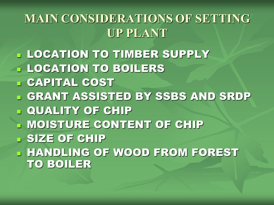 MAIN CONSIDERATIONS OF SETTING UP PLANT LOCATION TO TIMBER SUPPLY LOCATION TO TIMBER SUPPLY LOCATION TO BOILERS LOCATION TO BOILERS CAPITAL COST CAPIT