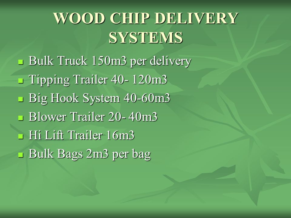 WOOD CHIP DELIVERY SYSTEMS Bulk Truck 150m3 per delivery Bulk Truck 150m3 per delivery Tipping Trailer 40- 120m3 Tipping Trailer 40- 120m3 Big Hook Sy
