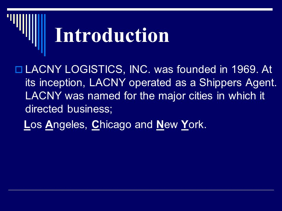 Introduction  LACNY LOGISTICS, INC. was founded in 1969. At its inception, LACNY operated as a Shippers Agent. LACNY was named for the major cities i