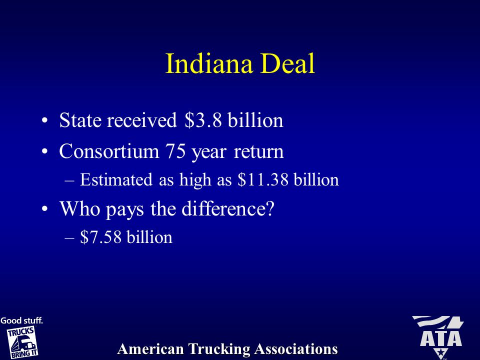 American Trucking Associations Indiana Deal State received $3.8 billion Consortium 75 year return –Estimated as high as $11.38 billion Who pays the difference.