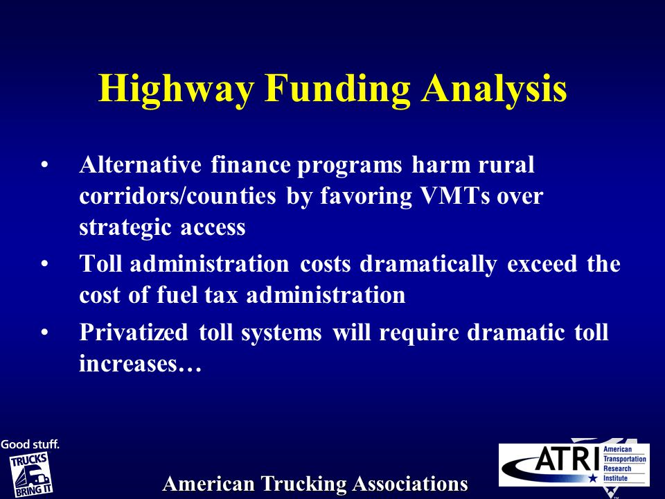 American Trucking Associations Highway Funding Analysis Alternative finance programs harm rural corridors/counties by favoring VMTs over strategic access Toll administration costs dramatically exceed the cost of fuel tax administration Privatized toll systems will require dramatic toll increases…