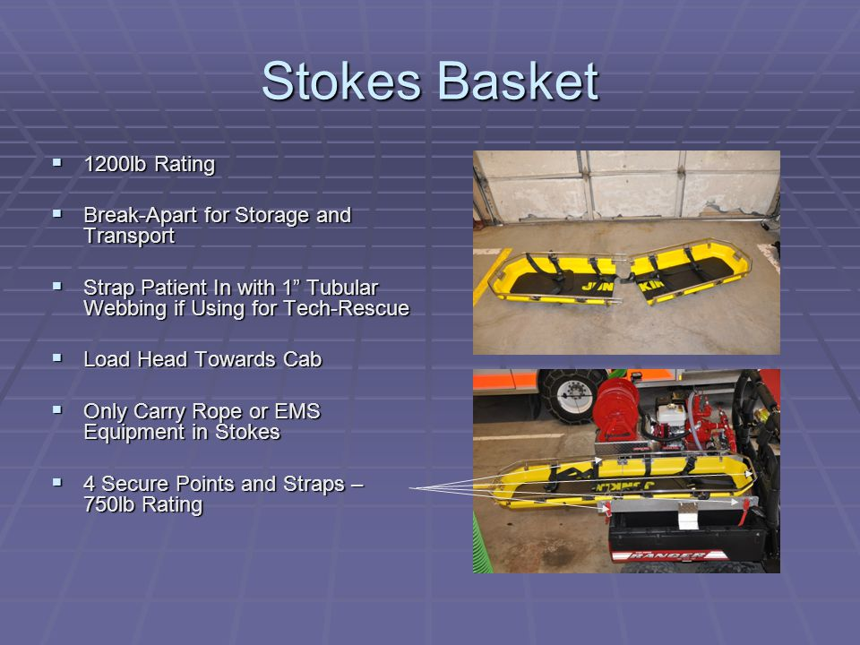 Stokes Basket  1200lb Rating  Break-Apart for Storage and Transport  Strap Patient In with 1 Tubular Webbing if Using for Tech-Rescue  Load Head Towards Cab  Only Carry Rope or EMS Equipment in Stokes  4 Secure Points and Straps – 750lb Rating