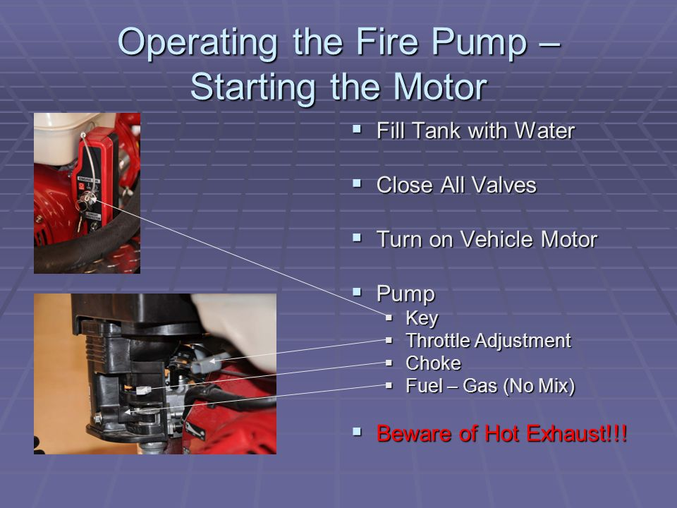 Operating the Fire Pump – Starting the Motor  Fill Tank with Water  Close All Valves  Turn on Vehicle Motor  Pump  Key  Throttle Adjustment  Choke  Fuel – Gas (No Mix)  Beware of Hot Exhaust!!!
