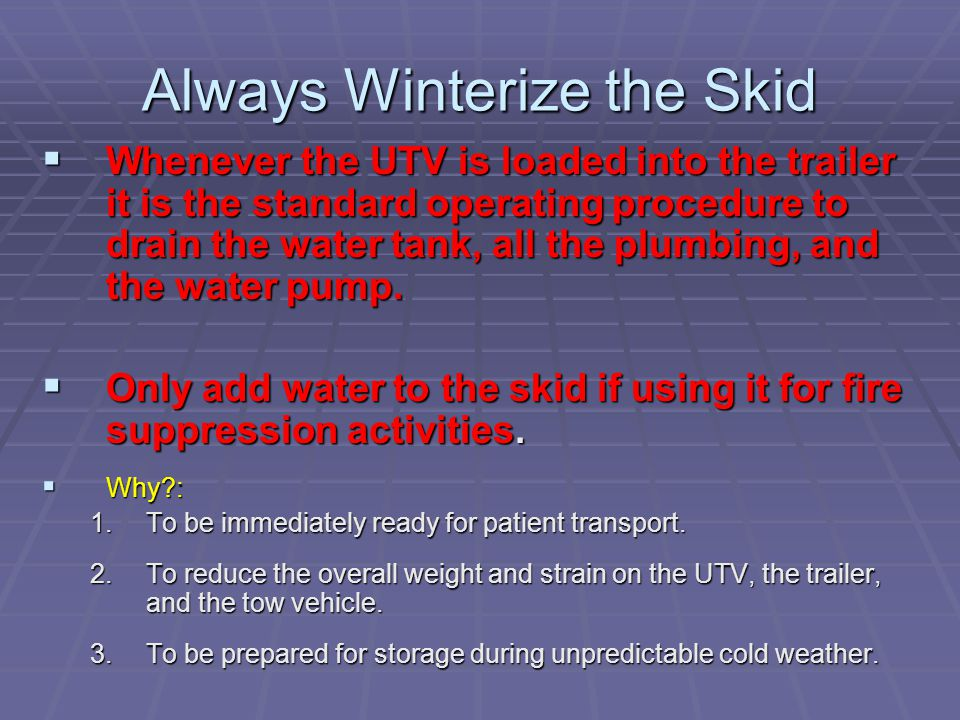 Always Winterize the Skid  Whenever the UTV is loaded into the trailer it is the standard operating procedure to drain the water tank, all the plumbing, and the water pump.
