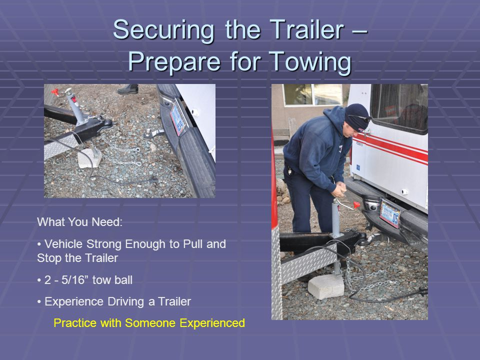 """Securing the Trailer – Prepare for Towing What You Need: Vehicle Strong Enough to Pull and Stop the Trailer 2 - 5/16"""" tow ball Experience Driving a Tr"""
