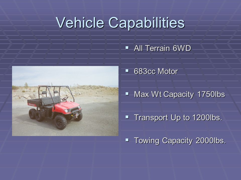 Vehicle Capabilities  All Terrain 6WD  683cc Motor  Max Wt Capacity 1750lbs  Transport Up to 1200lbs.