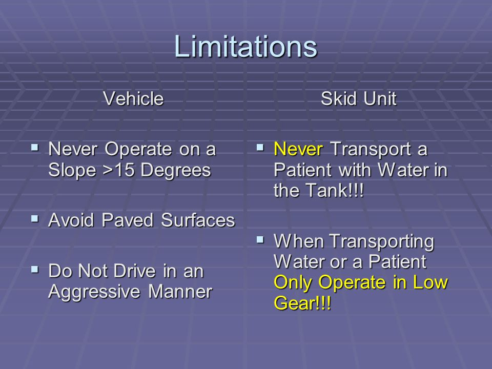 Limitations Vehicle  Never Operate on a Slope >15 Degrees  Avoid Paved Surfaces  Do Not Drive in an Aggressive Manner Skid Unit  Never Transport a Patient with Water in the Tank!!.