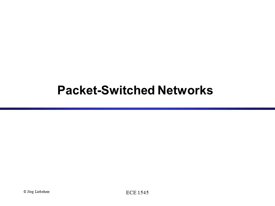 © Jörg Liebeherr ECE 1545 Packet-Switched Networks