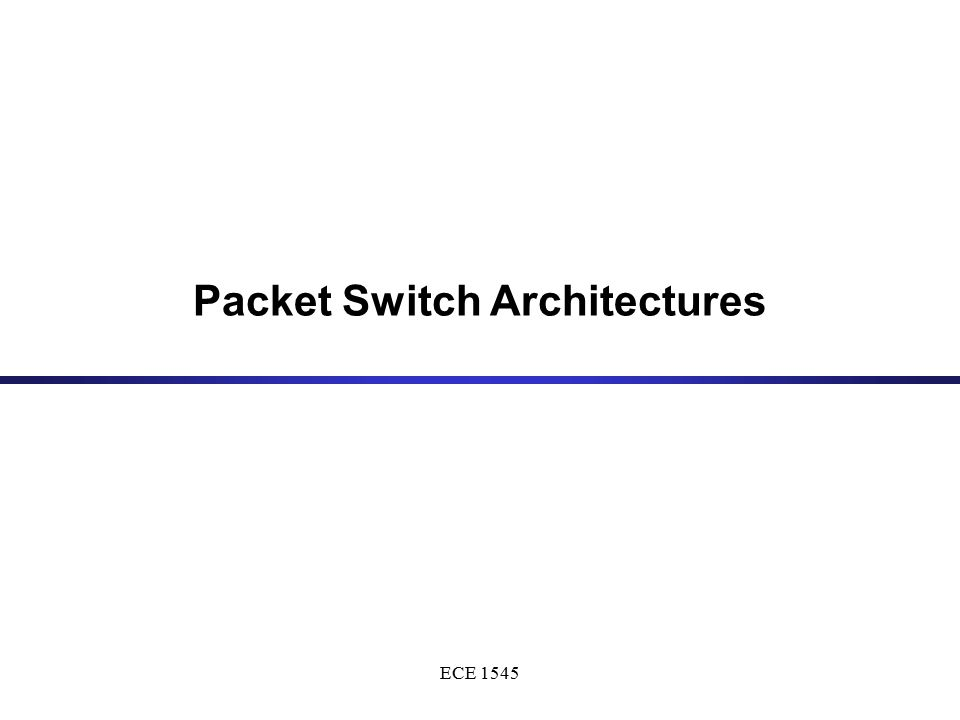 ECE 1545 Packet Switch Architectures