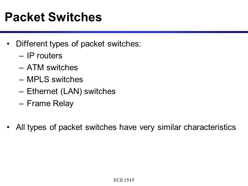 ECE 1545 Packet Switches Different types of packet switches: –IP routers –ATM switches –MPLS switches –Ethernet (LAN) switches –Frame Relay All types