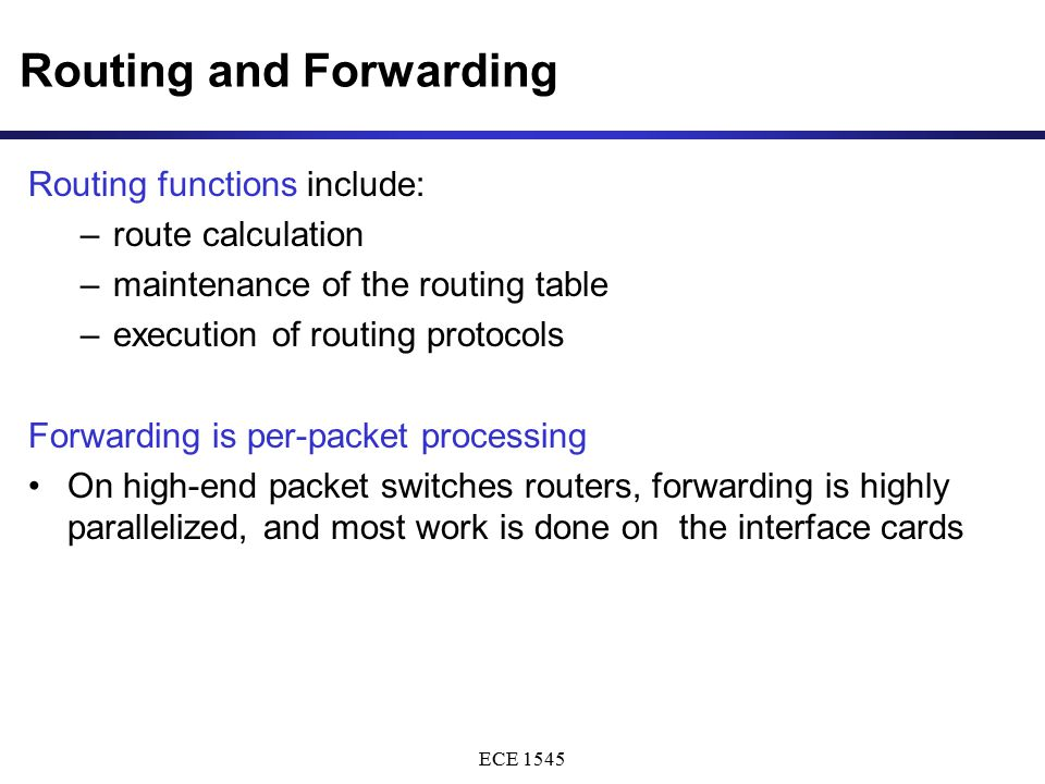 ECE 1545 Routing and Forwarding Routing functions include: –route calculation –maintenance of the routing table –execution of routing protocols Forwar