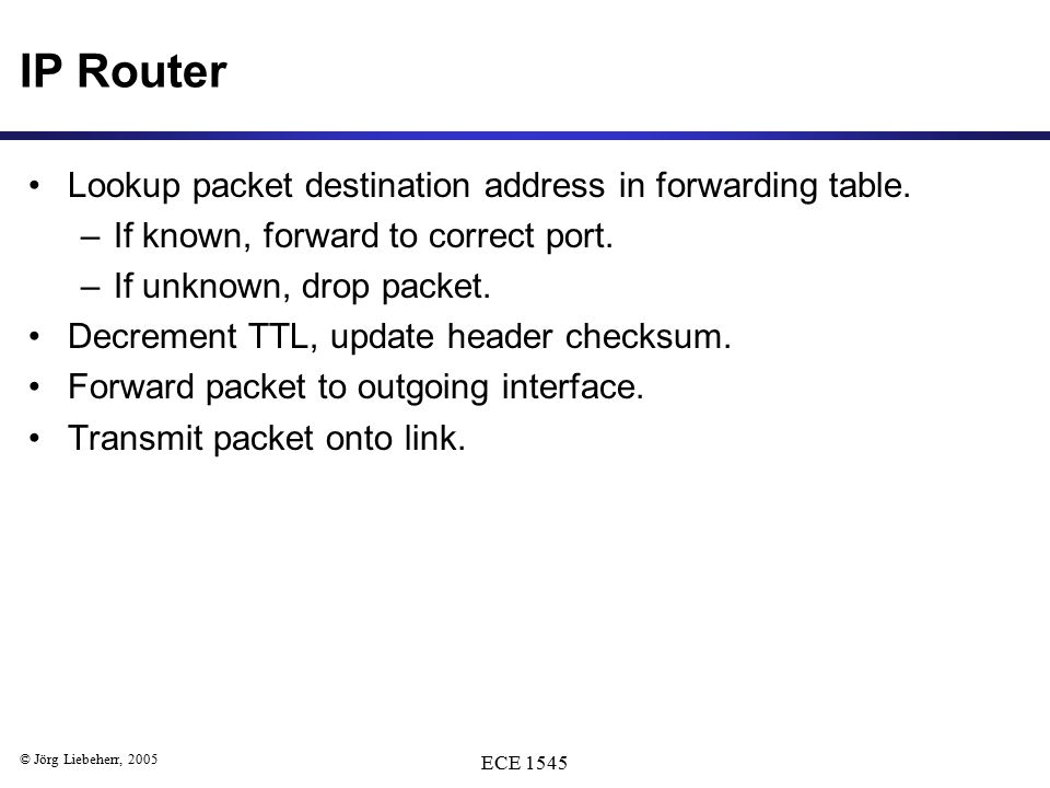 © Jörg Liebeherr, 2005 ECE 1545 IP Router Lookup packet destination address in forwarding table. –If known, forward to correct port. –If unknown, drop