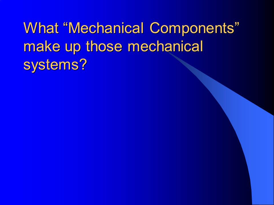What Mechanical Components make up those mechanical systems?