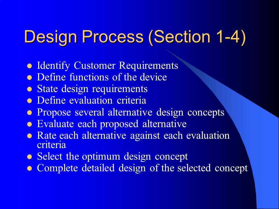Design Process (Section 1-4) Identify Customer Requirements Define functions of the device State design requirements Define evaluation criteria Propose several alternative design concepts Evaluate each proposed alternative Rate each alternative against each evaluation criteria Select the optimum design concept Complete detailed design of the selected concept