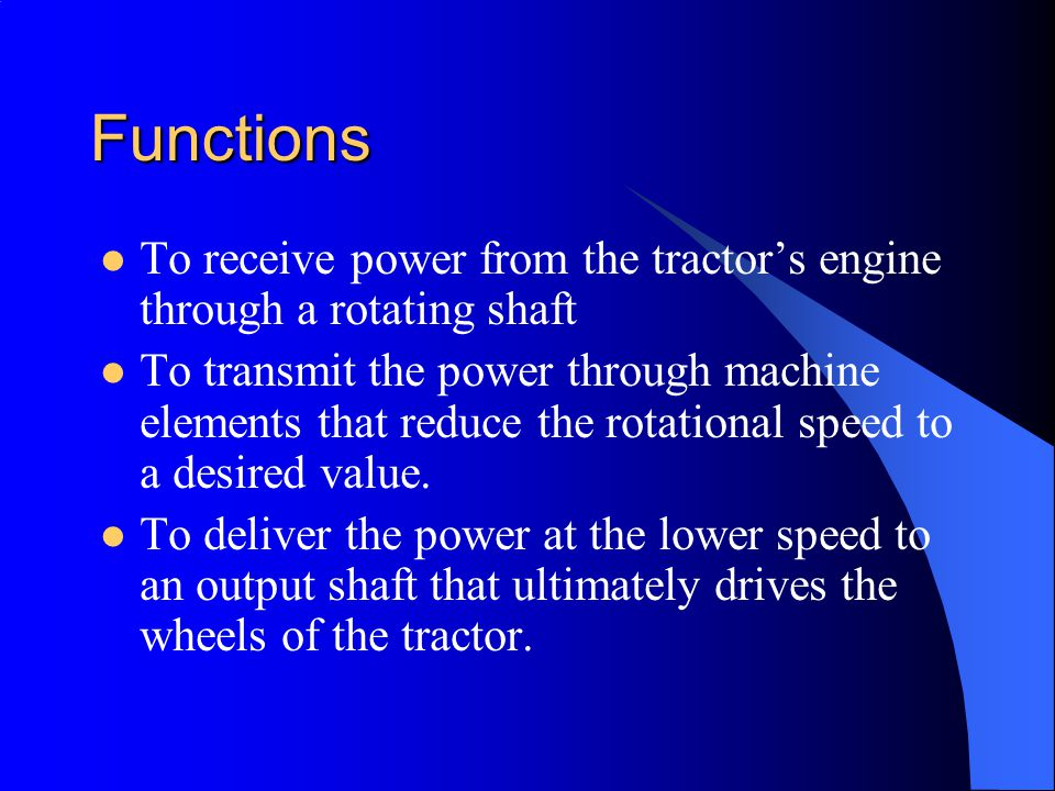 Functions To receive power from the tractor's engine through a rotating shaft To transmit the power through machine elements that reduce the rotational speed to a desired value.